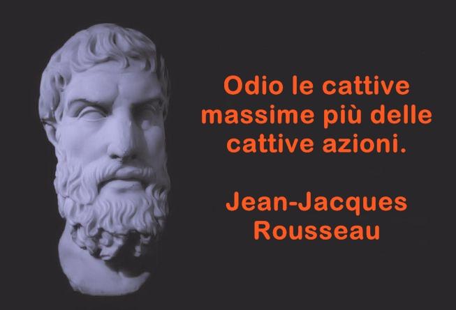 Odio le cattive massime più delle cattive azioni. Jean-Jacques Rousseau