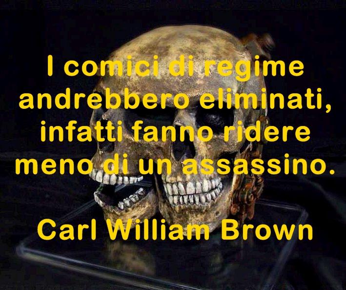 I comici di regime andrebbero eliminati, infatti fanno ridere meno di un assassino. Carl William Brown