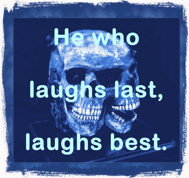 He who laughs last, laughs best!