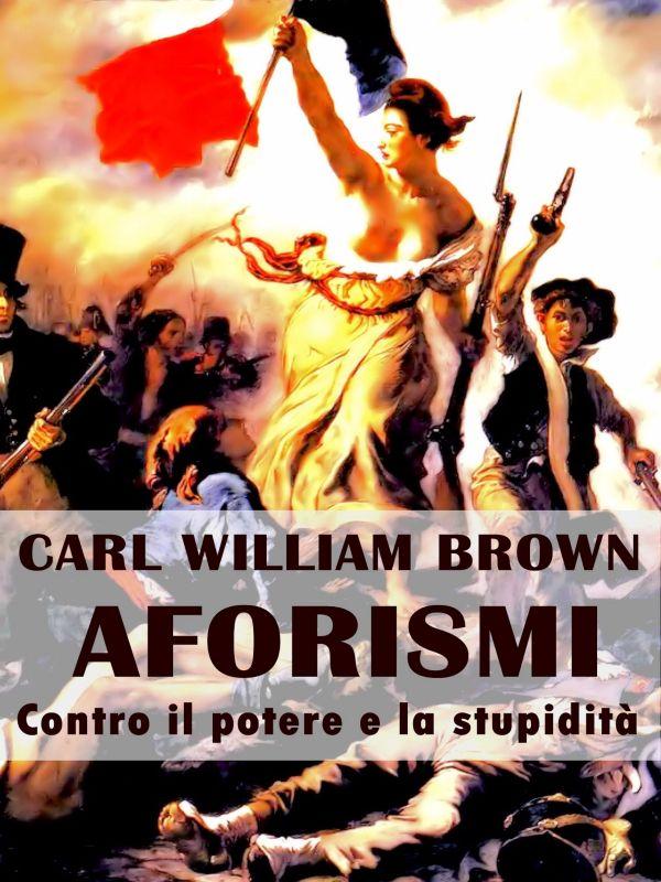 Aforismi contro il potere e la stupidità di Carl William Brown