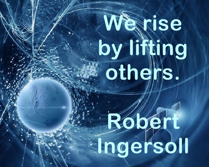 We rise by lifting others. Robert Ingersoll